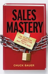 Sales Mastery - The Sales Book Your Competition Doesn't Want You to Read ebook by Chuck  Bauer