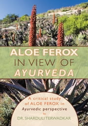 Aloe Ferox - in View of Ayurveda - A Critical Study of Aloe Ferox in Ayurvedic Perspective ebook by Dr. Sharduli Terwadkar