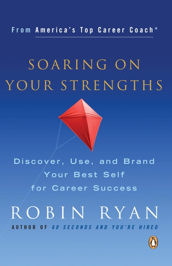 Soaring on Your Strengths - Discover, Use, and Brand Your Best Self for Career Success ebook by Robin Ryan