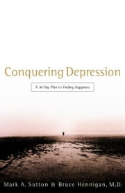 Conquering Depression: A 30-Day Plan to Finding Happiness ebook by Bruce Hennigan,Mark Sutton