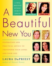 A Beautiful New You - Inspiration and Practical Advice to Transform Your Looks and Your Life-- A Total Makeover Without Cosmetic Surgery ebook by Laura DuPriest