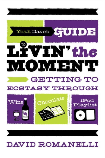 Yeah Dave's Guide to Livin' the Moment - Getting to Ecstasy Through Wine, Chocolate and Your iPod Playlist ebook by David Romanelli