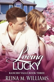 Loving Lucky - Rancho Valle, #3 ebook by Reina M. Williams