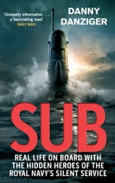 Sub - Life on Board with the Hidden Heroes of Britain's Silent Service ebook by Danny Danziger