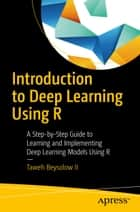 Introduction to Deep Learning Using R - A Step-by-Step Guide to Learning and Implementing Deep Learning Models Using R ebook by Taweh Beysolow II
