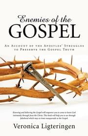 Enemies of the Gospel - An Account of the Apostles' Struggles to Preserve the Gospel Truth ebook by Veronica Ligteringen