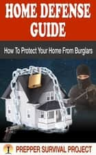 Home Defense Guide: How To Protect Your Home From Burglars ebook by Prepper Survival Project