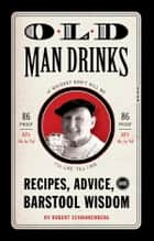 Old Man Drinks - Recipes, Advice, and Barstool Wisdom eBook by Robert Schnakenberg, Michael E. Reali