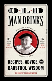 Old Man Drinks - Recipes, Advice, and Barstool Wisdom ebook by Robert Schnakenberg,Michael E. Reali