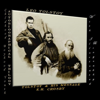 Autobiographical Trilogy: Childhood-Boyhood -Youth / Tolstoy and his Message - (With an illustrated biography) ebook by Leo Tolstoy,Ernest Howard Crosby