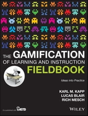 The Gamification of Learning and Instruction Fieldbook - Ideas into Practice ebook by Karl M. Kapp