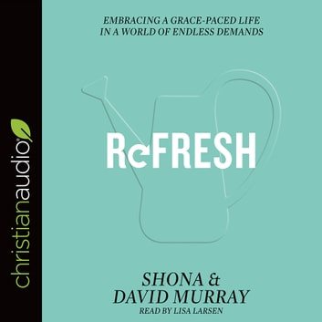 Refresh - Embracing a Grace-Paced Life in a World of Endless Demands audiobook by David Murray,Shona Murray