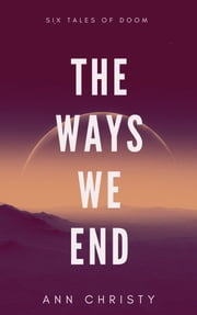 The Ways We End - Six Tales of Doom ebook by Ann Christy