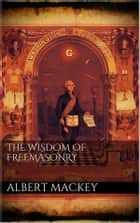 The wisdom of the Freemasonry ebook by Albert Mackey