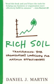Rich Soil - Transforming Your Organization's Landscape for Maximum Effectiveness ebook by Daniel J. Martin