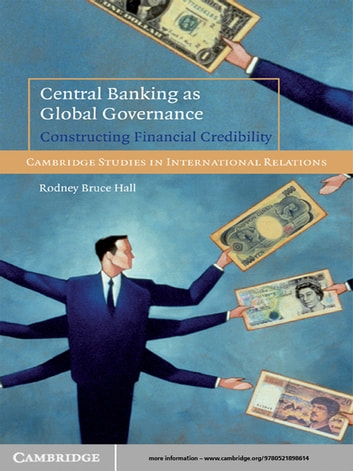 Central Banking as Global Governance - Constructing Financial Credibility ebook by Rodney Bruce Hall