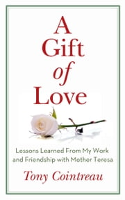 A Gift of Love - Lessons Learned From My Work and Friendship with Mother Teresa ebook by Tony Cointreau