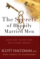 The Secrets of Happily Married Men - Eight Ways to Win Your Wife's Heart Forever ebook by Scott Haltzman, Theresa Foy DiGeronimo