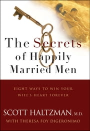 The Secrets of Happily Married Men - Eight Ways to Win Your Wife's Heart Forever ebook by Scott Haltzman