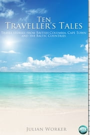 Ten Traveller's Tales - Travel stories from British Columbia, Cape Town, and the Baltic Countries ebook by Julian Worker