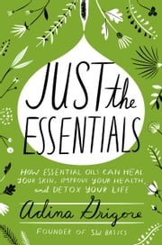 Just the Essentials - How Essential Oils Can Heal Your Skin, Improve Your Health, and Detox Your Life ebook by Adina Grigore