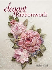 Elegant Ribbonwork: 24 Heirloom Projects for Special Occasions ebook by Gibb, Helen