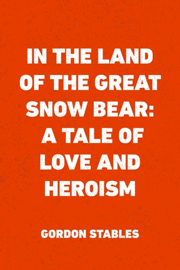 In the Land of the Great Snow Bear: A Tale of Love and Heroism ebook by Gordon Stables