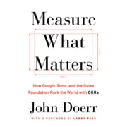 Measure What Matters - How Google, Bono, and the Gates Foundation Rock the World with OKRs audiobook by John Doerr