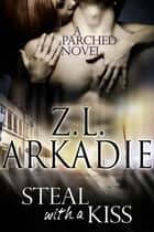 Steal With a Kiss (A Parched Novel) ebook by Z.L. Arkadie