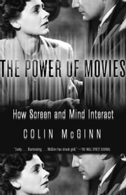 The Power of Movies - How Screen and Mind Interact ebook by Colin McGinn