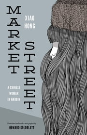 Market Street - A Chinese Woman in Harbin ebook by Hong Xiao,Howard Goldblatt