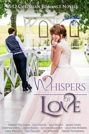 Whispers of Love: 12 Christian Romance Novels ebook by Kimberly Rae Jordan,Leah Atwood,Sally Bradley,Valerie Comer,Christina Coryell,JoAnn Durgin,Autumn Macarthur,Lesley Ann McDaniel,Carol Moncado,Staci Stallings,Jan Thompson,Marion Ueckermann
