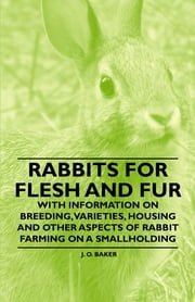 Rabbits for Flesh and Fur - With Information on Breeding, Varieties, Housing and Other Aspects of Rabbit Farming on a Smallholding ebook by J. O. Baker