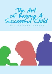 The Art of Raising A Successful Child ebook by Dr. Rosalyn Vaughn