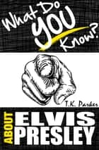 What Do You Know About Elvis Presley? The Unauthorized Trivia Quiz Game Book About Elvis Presley Facts ebook by TK Parker
