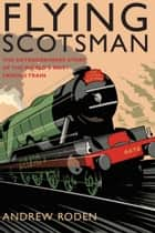 Flying Scotsman - The Extraordinary Story of the World's Most Famous Train ebook by Andrew Roden