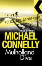 Mulholland Dive - Three short stories ebook by Michael Connelly