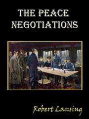 The Peace Negotiations [Annotated] ebook by Robert Lansing