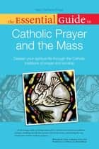 The Essential Guide to Catholic Prayer and the Mass - Deepen Your Spiritual Life Through the Catholic Traditions of Prayer and Worship ebook by Mary DeTurris Poust