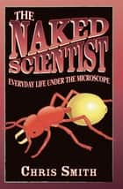 The Naked Scientist: Everyday Life Under the Microscope ebook by Dr Chris Smith