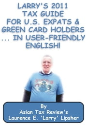 Larry's 2011 Tax Guide for U.S. Expats & Green Card Holders....in User-Friendly English! ebook by Laurence E. 'Larry' Lipsher