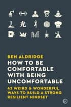 How to Be Comfortable with Being Uncomfortable - 43 Weird & Wonderful Ways to Build a Strong, Resilient Mindset ebook by Ben Aldridge