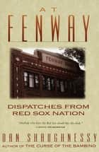 At Fenway - Dispatches from Red Sox Nation ebook by Dan Shaughnessy