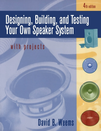 Designing, Building, and Testing Your Own Speaker System with Projects ebook by David B. Weems