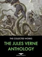 The Jules Verne Anthology - 45 Complete Works: 29 Voyages Extraordinaires, 6 Other Novels, 9 Short Stories and 1 Non-Fiction. ebook by Jules Verne