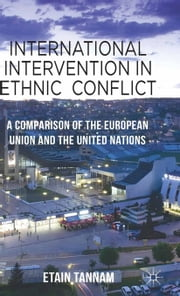 International Intervention in Ethnic Conflict - A Comparison of the European Union and the United Nations ebook by Etain Tannam