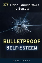 27 Life-changing Ways to Build a Bulletproof Self-Esteem ebook by Van Davie