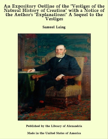 "An Expository Outline of the ""Vestiges of the Natural History of Creation"" With a Notice of the Author's ""Explanations:"" A Sequel to the Vestiges ebook by Samuel Laing"