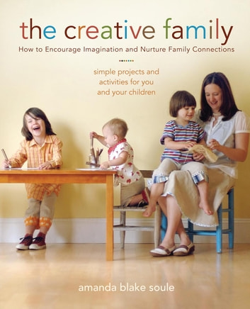 The Creative Family - How to Encourage Imagination and Nurture Family Connections ebook by Amanda Blake Soule