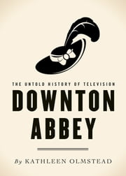 Downton Abbey - The Untold History of Television ebook by Kathleen Olmstead
